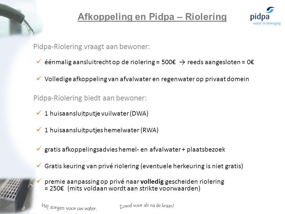 Pidpa-Riolering vraagt aan bewoner: éénmalig aansluitrecht op de riolering = 500€ → reeds aangesloten = 0€ Volledige afkoppeling van afvalwater en regenwater op privaat domein Pidpa-Riolering biedt aan bewoner: 1 huisaansluitputje vuilwater (DWA) 1 huisaansluitputjes hemelwater (RWA) gratis afkoppelingsadvies hemel- en afvalwater + plaatsbezoek Gratis keuring van privé riolering (eventuele herkeuring is niet gratis) premie aanpassing op privé naar volledig gescheiden riolering = 250€ (mits voldaan wordt aan strikte voorwaarden) Afkoppeling en Pidpa – Riolering