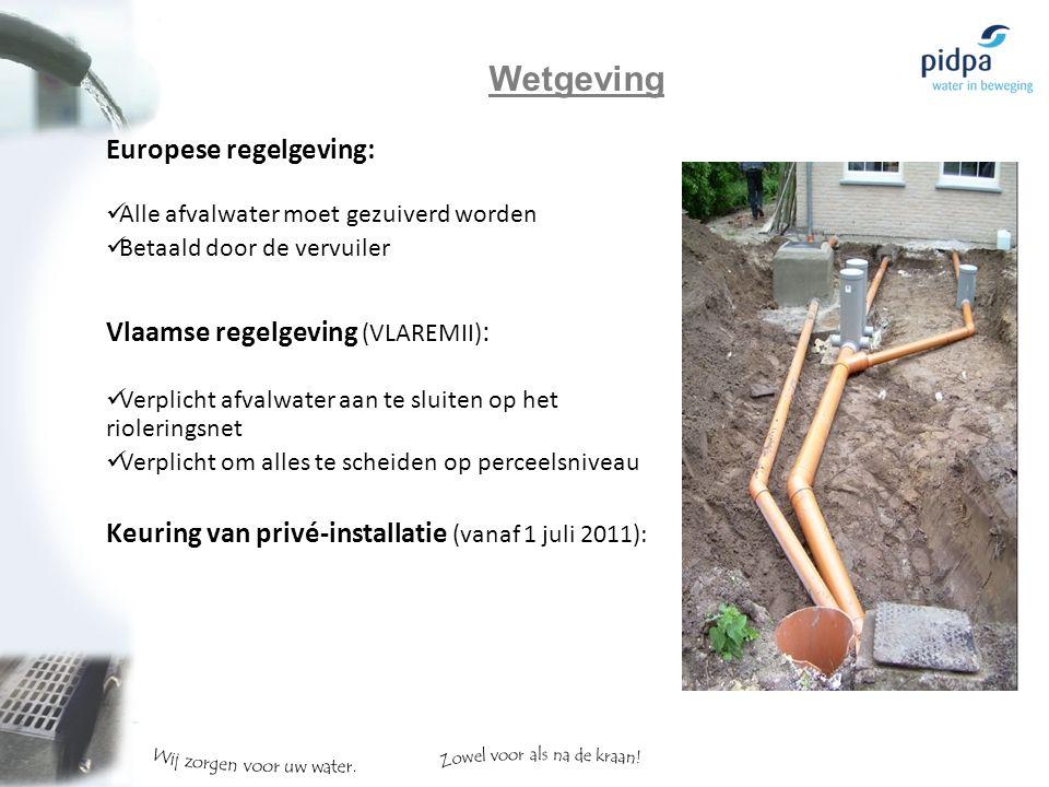 Europese regelgeving: Alle afvalwater moet gezuiverd worden Betaald door de vervuiler Vlaamse regelgeving (VLAREMII) : Verplicht afvalwater aan te sluiten op het rioleringsnet Verplicht om alles te scheiden op perceelsniveau Keuring van privé-installatie (vanaf 1 juli 2011): Wetgeving