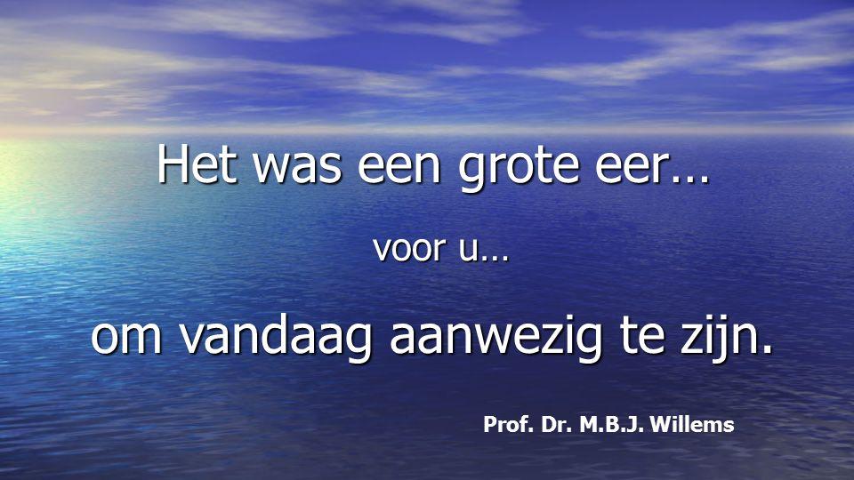 Het was een grote eer… voor u… om vandaag aanwezig te zijn. Prof. Dr. M.B.J. Willems