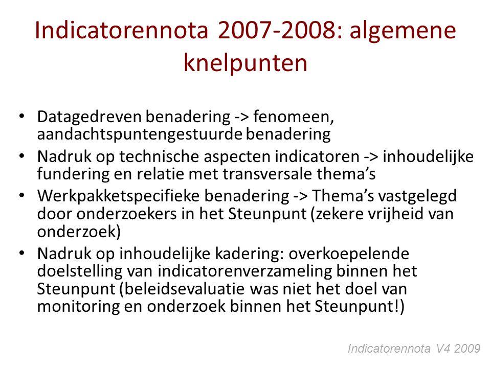 Indicatorennota 2007-2008: algemene knelpunten Datagedreven benadering -> fenomeen, aandachtspuntengestuurde benadering Nadruk op technische aspecten indicatoren -> inhoudelijke fundering en relatie met transversale thema's Werkpakketspecifieke benadering -> Thema's vastgelegd door onderzoekers in het Steunpunt (zekere vrijheid van onderzoek) Nadruk op inhoudelijke kadering: overkoepelende doelstelling van indicatorenverzameling binnen het Steunpunt (beleidsevaluatie was niet het doel van monitoring en onderzoek binnen het Steunpunt!) Indicatorennota V4 2009