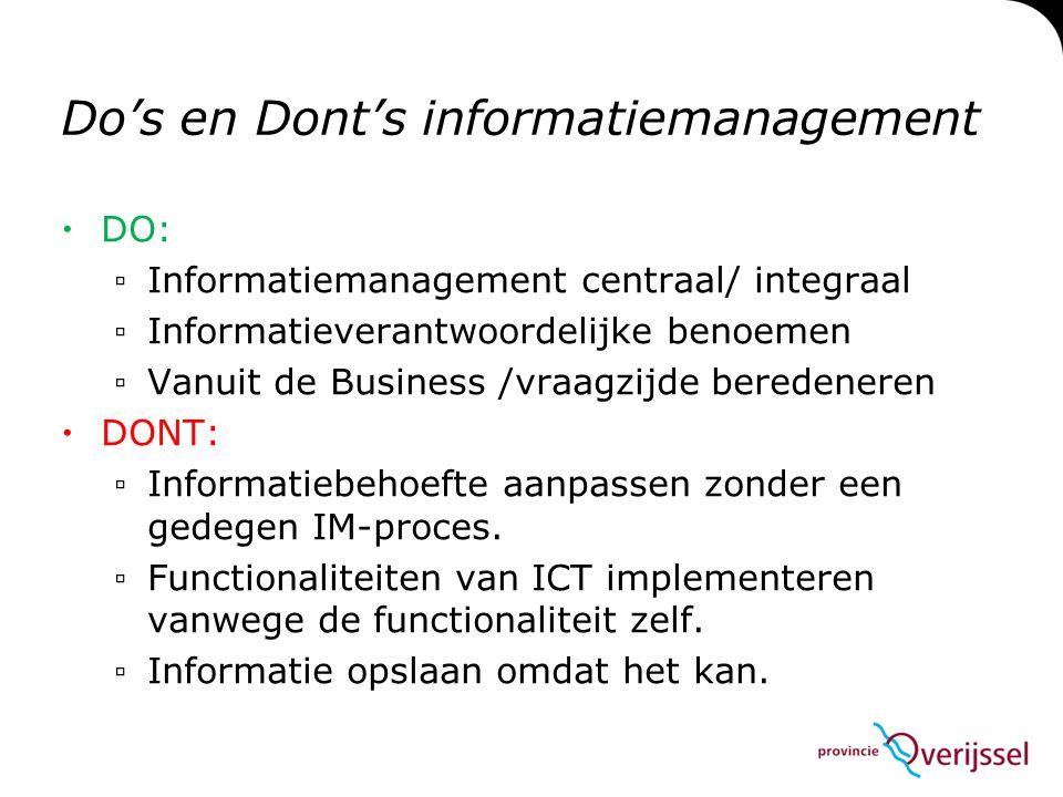 Do's en Dont's informatiemanagement  DO: ▫Informatiemanagement centraal/ integraal ▫Informatieverantwoordelijke benoemen ▫Vanuit de Business /vraagzijde beredeneren  DONT: ▫Informatiebehoefte aanpassen zonder een gedegen IM-proces.