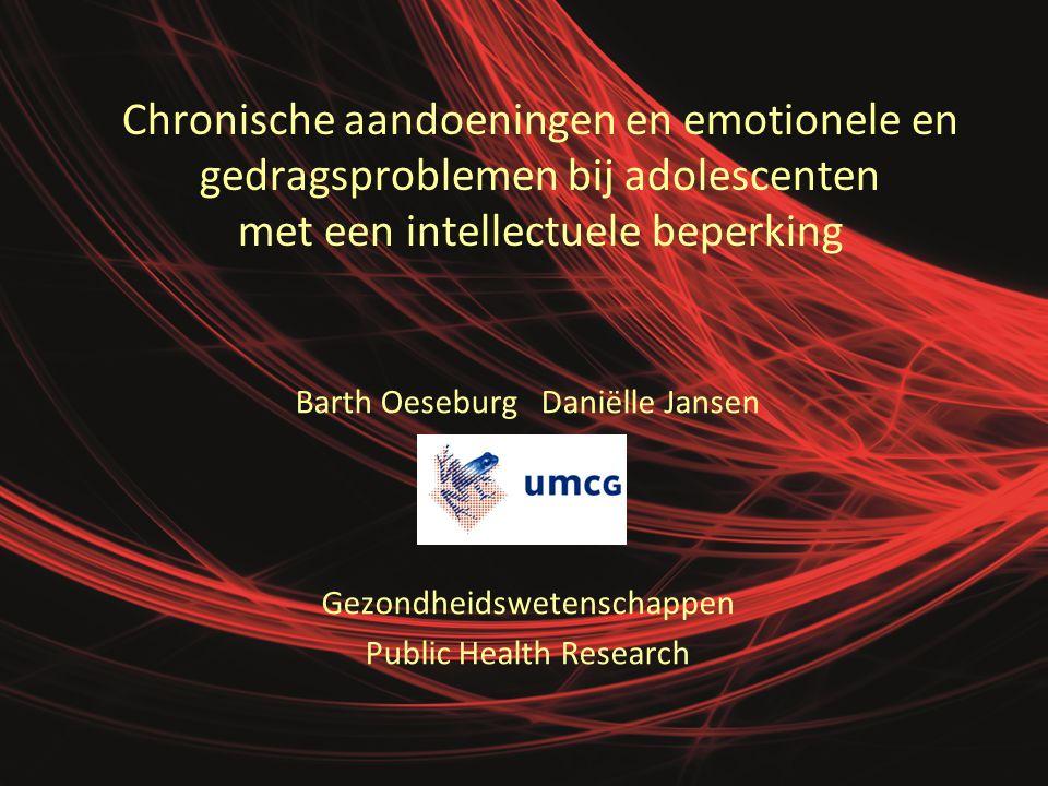 Chronische aandoeningen en emotionele en gedragsproblemen bij adolescenten met een intellectuele beperking Barth Oeseburg Daniëlle Jansen Gezondheidswetenschappen Public Health Research