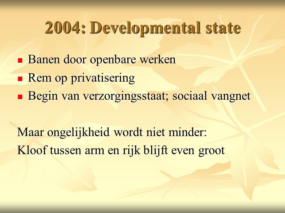 2004: Developmental state Banen door openbare werken Banen door openbare werken Rem op privatisering Rem op privatisering Begin van verzorgingsstaat; sociaal vangnet Begin van verzorgingsstaat; sociaal vangnet Maar ongelijkheid wordt niet minder: Kloof tussen arm en rijk blijft even groot