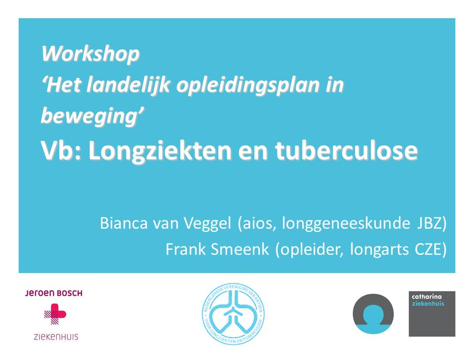 Workshop 'Het landelijk opleidingsplan in beweging' Vb: Longziekten en tuberculose Bianca van Veggel (aios, longgeneeskunde JBZ) Frank Smeenk (opleide