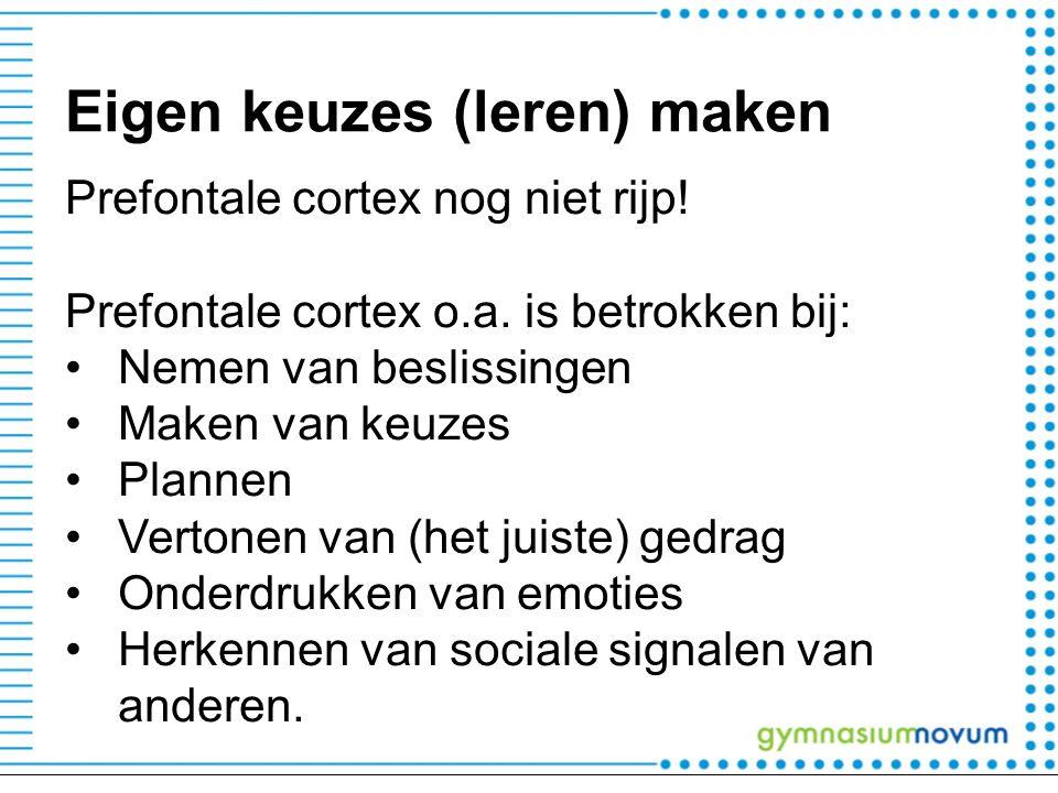 Eigen keuzes (leren) maken Prefontale cortex nog niet rijp! Prefontale cortex o.a. is betrokken bij: Nemen van beslissingen Maken van keuzes Plannen V