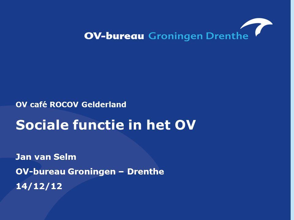 OV café ROCOV Gelderland Sociale functie in het OV Jan van Selm OV-bureau Groningen – Drenthe 14/12/12