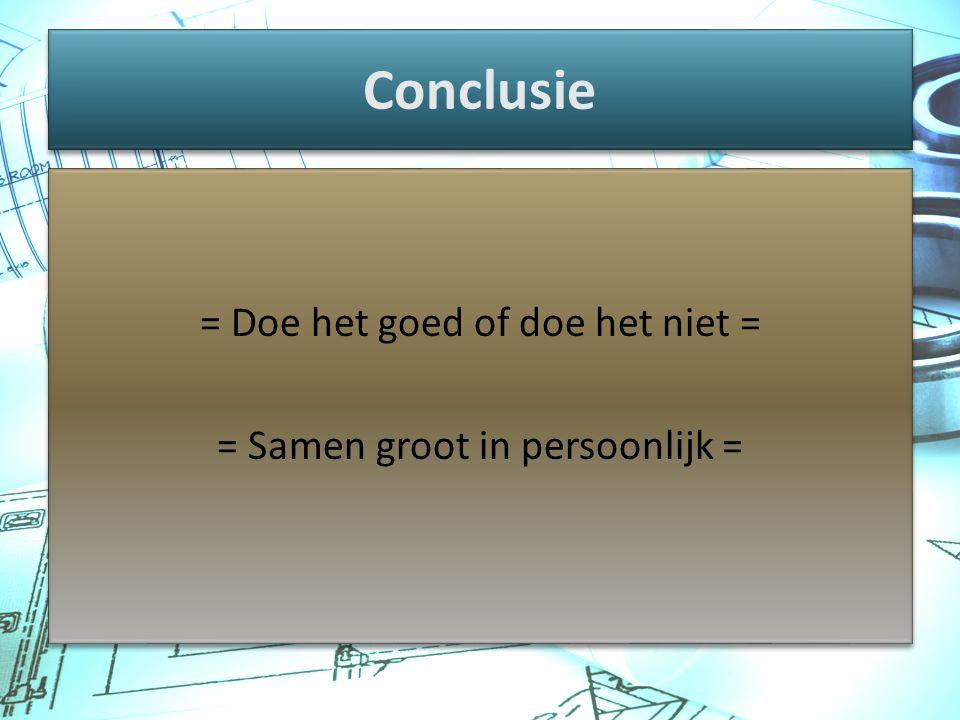 Conclusie = Doe het goed of doe het niet = = Samen groot in persoonlijk = = Doe het goed of doe het niet = = Samen groot in persoonlijk =