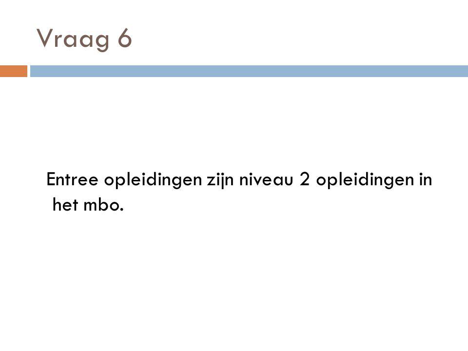 Vraag 6 Entree opleidingen zijn niveau 2 opleidingen in het mbo.