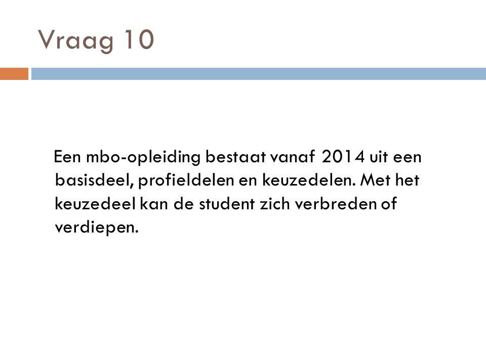 Vraag 10 Een mbo-opleiding bestaat vanaf 2014 uit een basisdeel, profieldelen en keuzedelen.