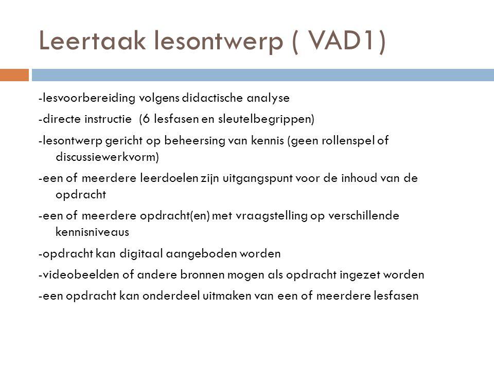 Leertaak lesontwerp ( VAD1) -lesvoorbereiding volgens didactische analyse -directe instructie (6 lesfasen en sleutelbegrippen) -lesontwerp gericht op