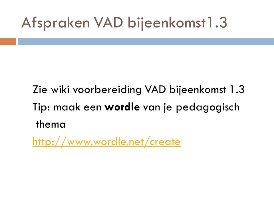 Afspraken VAD bijeenkomst1.3 Zie wiki voorbereiding VAD bijeenkomst 1.3 Tip: maak een wordle van je pedagogisch thema http://www.wordle.net/create