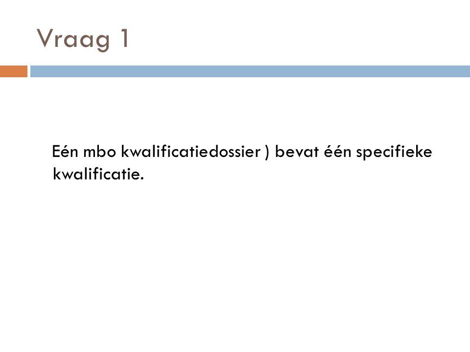 Vraag 1 Eén mbo kwalificatiedossier ) bevat één specifieke kwalificatie.