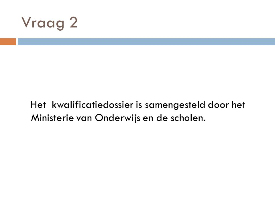 Vraag 2 Het kwalificatiedossier is samengesteld door het Ministerie van Onderwijs en de scholen.