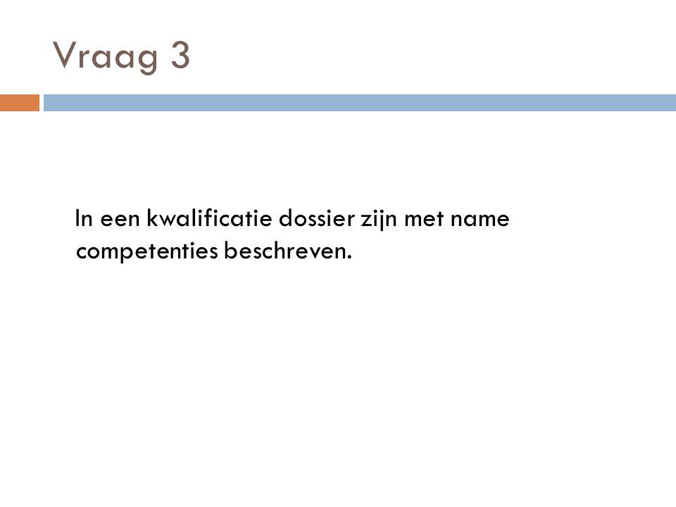 Vraag 3 In een kwalificatie dossier zijn met name competenties beschreven.