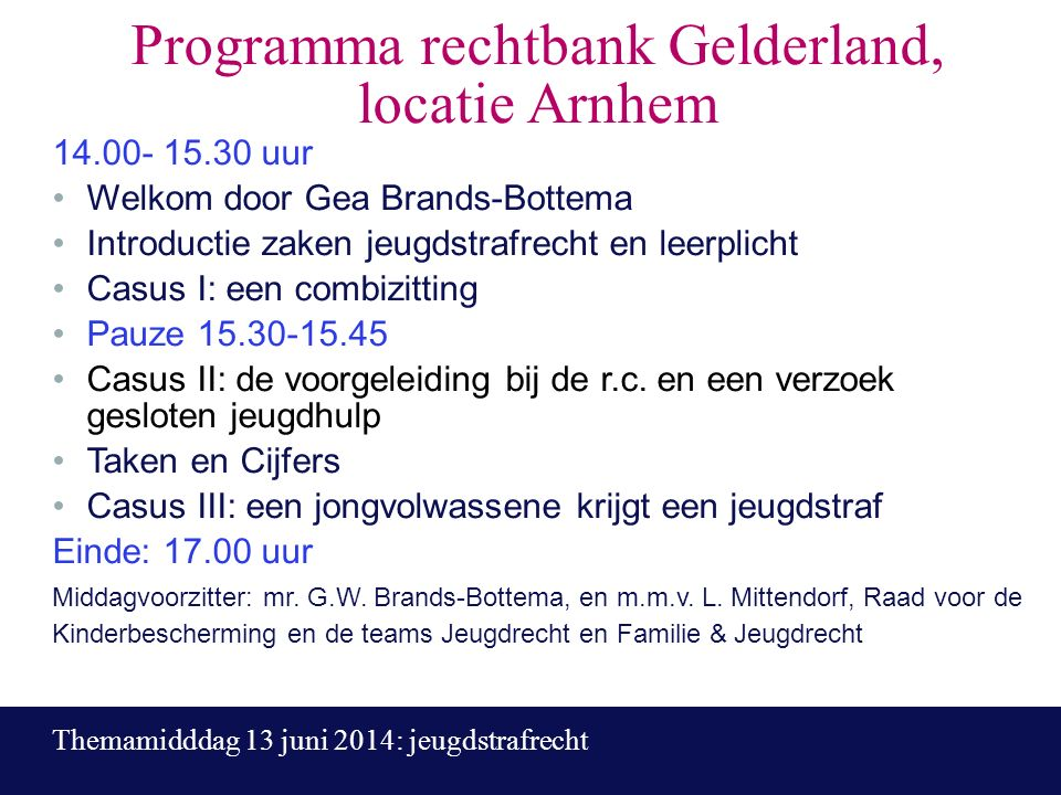 Programma rechtbank Gelderland, locatie Arnhem 14.00- 15.30 uur Welkom door Gea Brands-Bottema Introductie zaken jeugdstrafrecht en leerplicht Casus I: een combizitting Pauze 15.30-15.45 Casus II: de voorgeleiding bij de r.c.