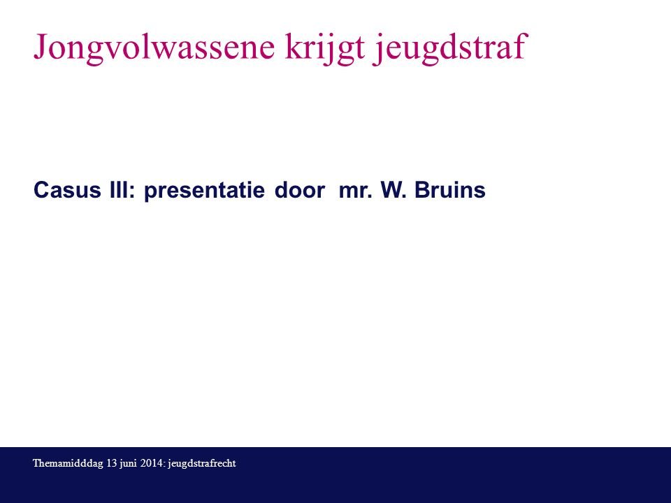 Jongvolwassene krijgt jeugdstraf Casus III: presentatie door mr.