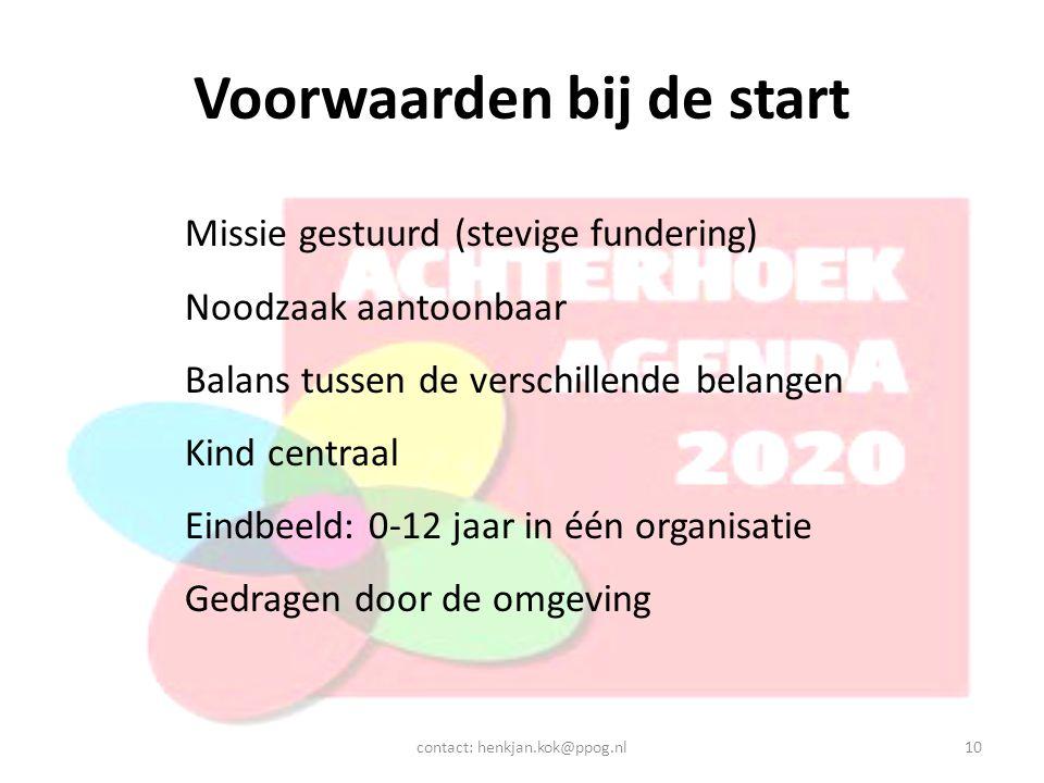 Voorwaarden bij de start contact: henkjan.kok@ppog.nl10 Missie gestuurd (stevige fundering) Noodzaak aantoonbaar Balans tussen de verschillende belangen Kind centraal Eindbeeld: 0-12 jaar in één organisatie Gedragen door de omgeving