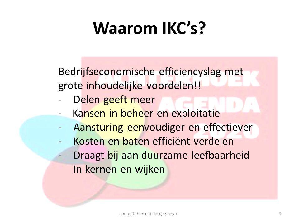 Waarom IKC's? contact: henkjan.kok@ppog.nl9 Bedrijfseconomische efficiencyslag met grote inhoudelijke voordelen!! -Delen geeft meer - Kansen in beheer