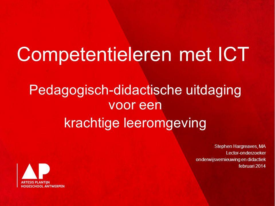 Competentieleren met ICT Pedagogisch-didactische uitdaging voor een krachtige leeromgeving Stephen Hargreaves, MA Lector-onderzoeker onderwijsvernieuwing en didactiek februari 2014
