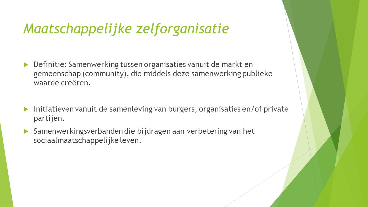 Maatschappelijke zelforganisatie  Definitie: Samenwerking tussen organisaties vanuit de markt en gemeenschap (community), die middels deze samenwerking publieke waarde creëren.