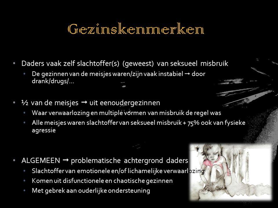 Daders vaak zelf slachtoffer(s) (geweest) van seksueel misbruik De gezinnen van de meisjes waren/zijn vaak instabiel  door drank/drugs/… ½ van de meisjes  uit eenoudergezinnen Waar verwaarlozing en multiple vormen van misbruik de regel was Alle meisjes waren slachtoffer van seksueel misbruik + 75% ook van fysieke agressie ALGEMEEN  problematische achtergrond daders Slachtoffer van emotionele en/of lichamelijke verwaarlozing Komen uit disfunctionele en chaotische gezinnen Met gebrek aan ouderlijke ondersteuning Gezinskenmerken