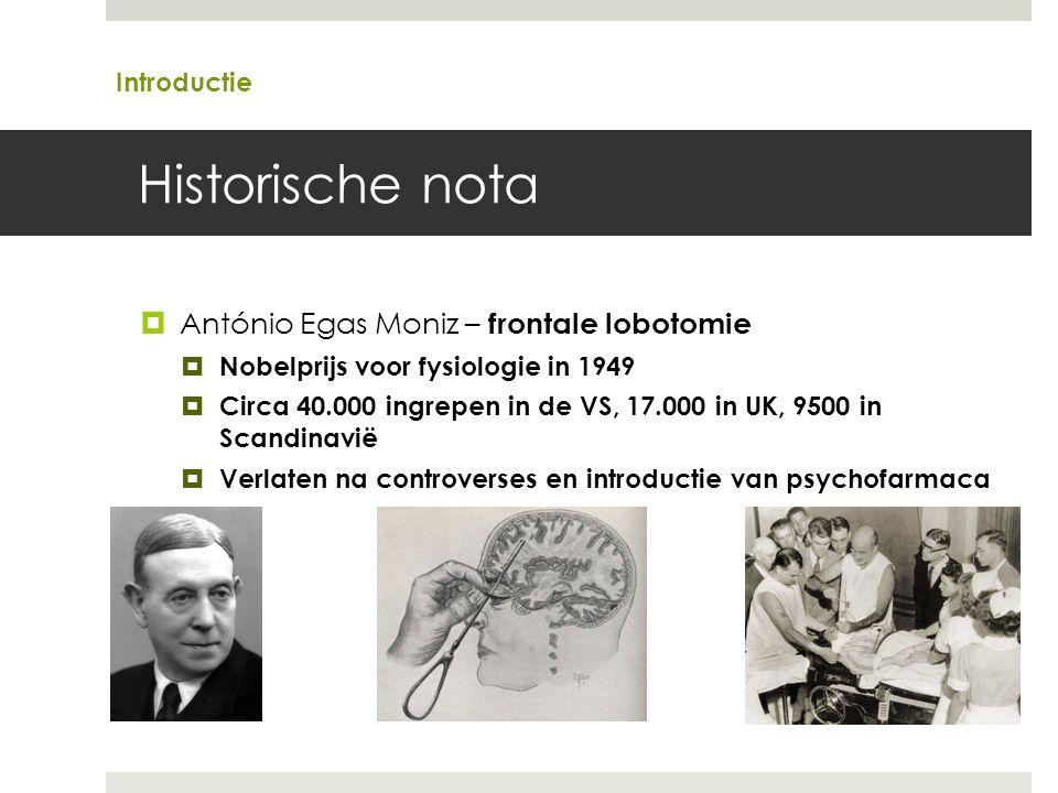 Historische nota  António Egas Moniz – frontale lobotomie  Nobelprijs voor fysiologie in 1949  Circa 40.000 ingrepen in de VS, 17.000 in UK, 9500 in Scandinavië  Verlaten na controverses en introductie van psychofarmaca Introductie