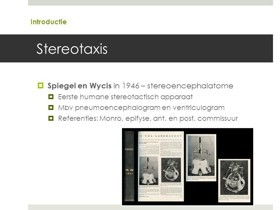 Stereotaxis  Spiegel en Wycis in 1946 – stereoencephalatome  Eerste humane stereotactisch apparaat  Mbv pneumoencephalogram en ventriculogram  Referenties: Monro, epifyse, ant.
