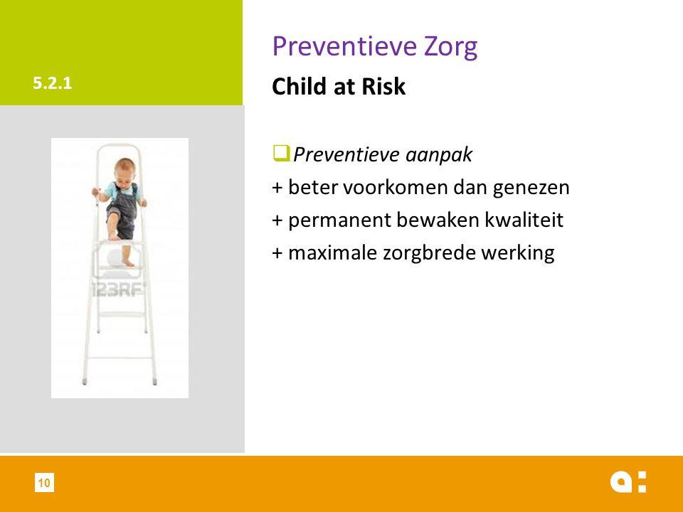 5.2.1 Preventieve Zorg Child at Risk  Preventieve aanpak + beter voorkomen dan genezen + permanent bewaken kwaliteit + maximale zorgbrede werking 10