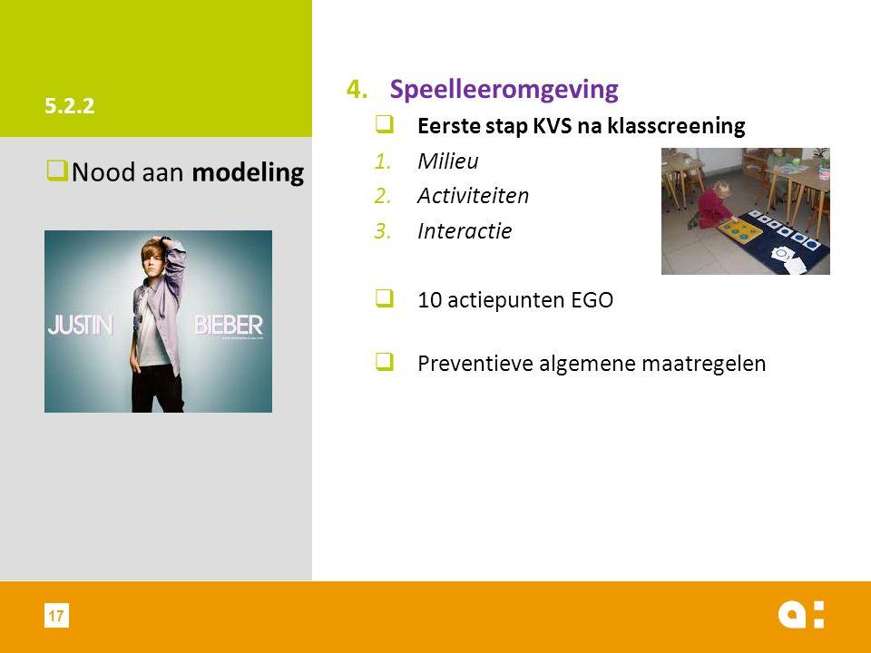 5.2.2 4.Speelleeromgeving  Eerste stap KVS na klasscreening 1.Milieu 2.Activiteiten 3.Interactie  10 actiepunten EGO  Preventieve algemene maatregelen  Nood aan modeling 17