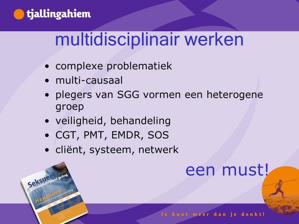 multidisciplinair werken complexe problematiek multi-causaal plegers van SGG vormen een heterogene groep veiligheid, behandeling CGT, PMT, EMDR, SOS cliënt, systeem, netwerk een must!