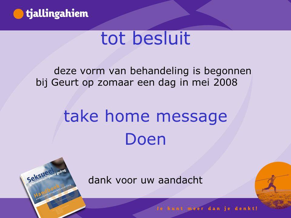 tot besluit deze vorm van behandeling is begonnen bij Geurt op zomaar een dag in mei 2008 take home message Doen dank voor uw aandacht