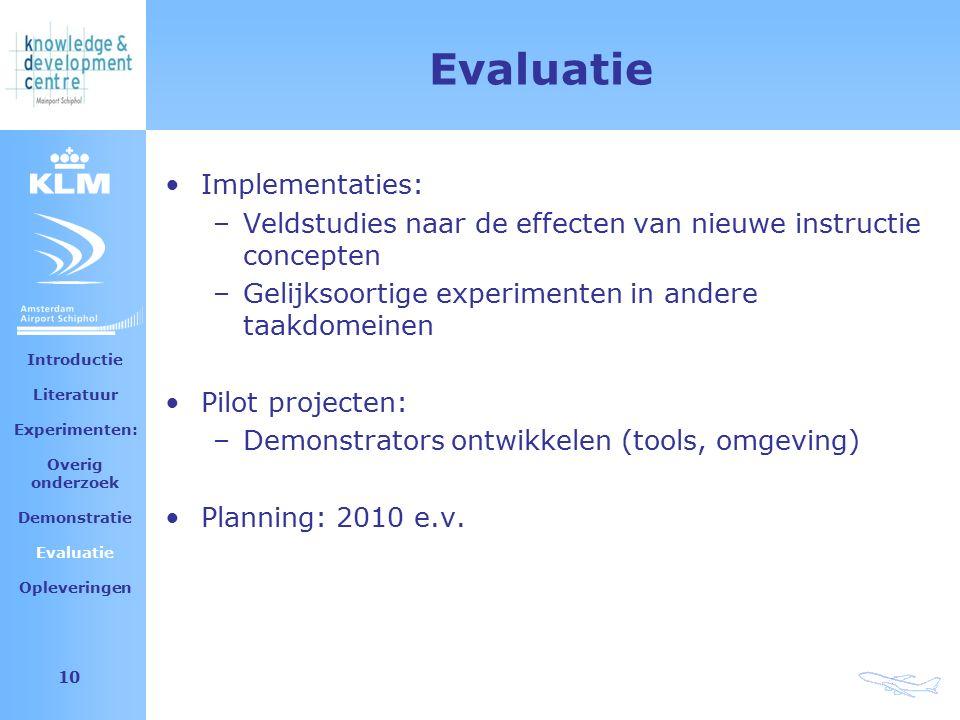 Amsterdam Airport Schiphol 10 Evaluatie Implementaties: –Veldstudies naar de effecten van nieuwe instructie concepten –Gelijksoortige experimenten in andere taakdomeinen Pilot projecten: –Demonstrators ontwikkelen (tools, omgeving) Planning: 2010 e.v.