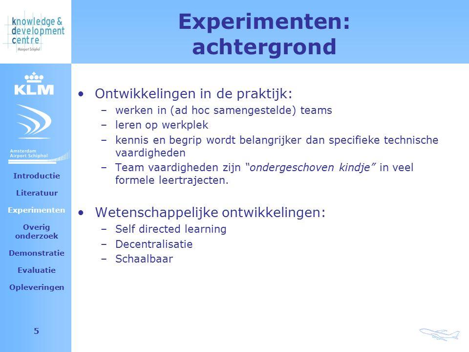 Amsterdam Airport Schiphol 5 Experimenten: achtergrond Ontwikkelingen in de praktijk: –werken in (ad hoc samengestelde) teams –leren op werkplek –kennis en begrip wordt belangrijker dan specifieke technische vaardigheden –Team vaardigheden zijn ondergeschoven kindje in veel formele leertrajecten.