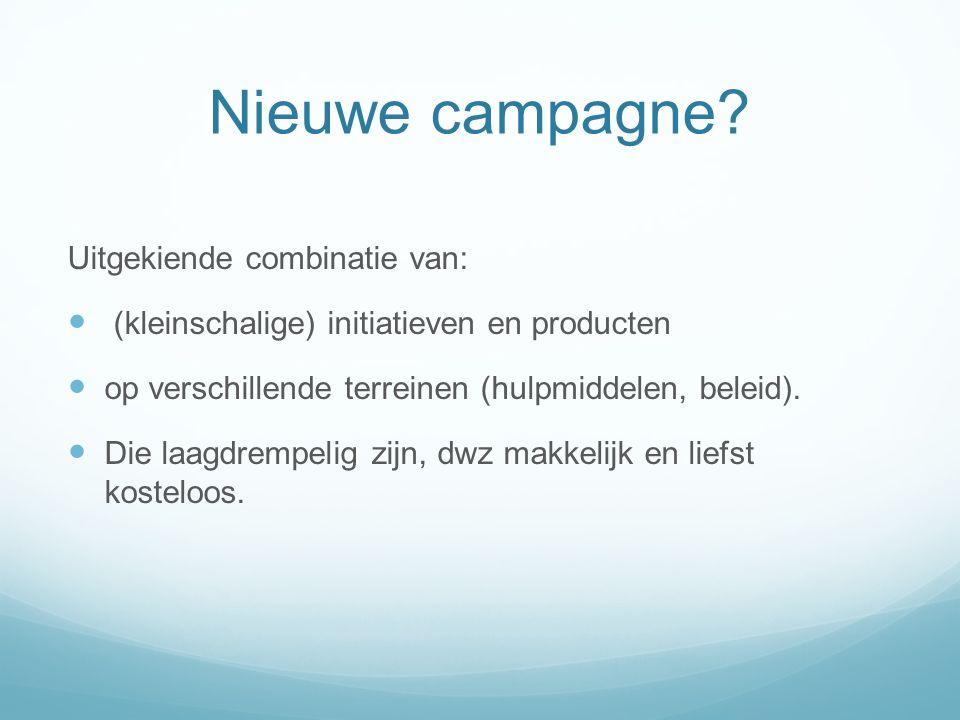 Nieuwe campagne? Uitgekiende combinatie van: (kleinschalige) initiatieven en producten op verschillende terreinen (hulpmiddelen, beleid). Die laagdrem