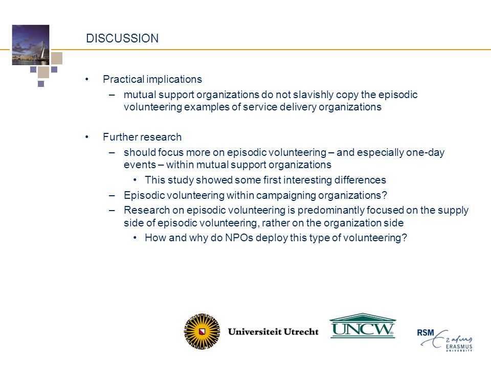 DISCUSSION Practical implications –mutual support organizations do not slavishly copy the episodic volunteering examples of service delivery organizations Further research –should focus more on episodic volunteering – and especially one-day events – within mutual support organizations This study showed some first interesting differences –Episodic volunteering within campaigning organizations.