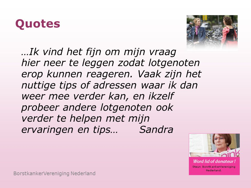 BorstkankerVereniging Nederland …In het forum kun je vragen plaatsen die te onbelangrijk zijn (of lijken) om aan de oncoloog te stellen, maar waar je wel graag antwoord op wilt … Het prettige is dat je alles kunt doen in je eigen tijd, al is het midden in de nacht, en ook precies in je eigen woorden…Grietje