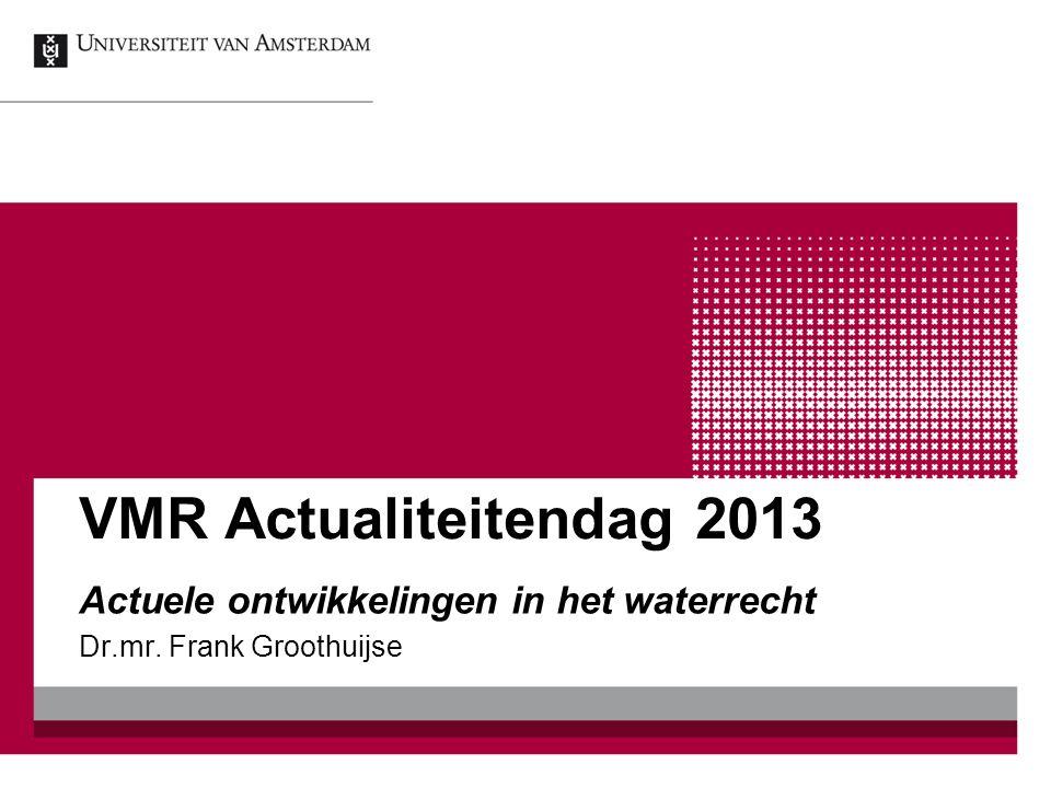 VMR Actualiteitendag 2013 Actuele ontwikkelingen in het waterrecht Dr.mr. Frank Groothuijse
