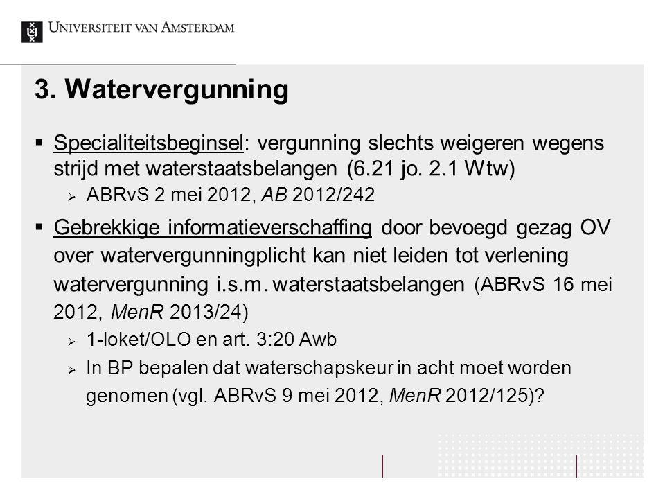 3. Watervergunning  Specialiteitsbeginsel: vergunning slechts weigeren wegens strijd met waterstaatsbelangen (6.21 jo. 2.1 Wtw)  ABRvS 2 mei 2012, A