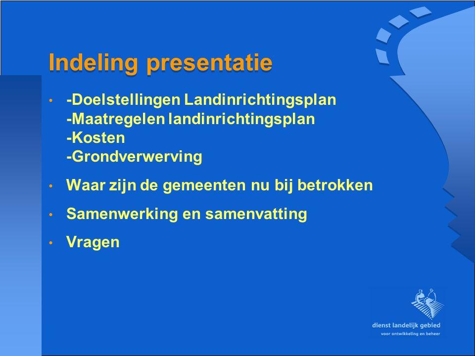 Indeling presentatie -Doelstellingen Landinrichtingsplan -Maatregelen landinrichtingsplan -Kosten -Grondverwerving Waar zijn de gemeenten nu bij betro