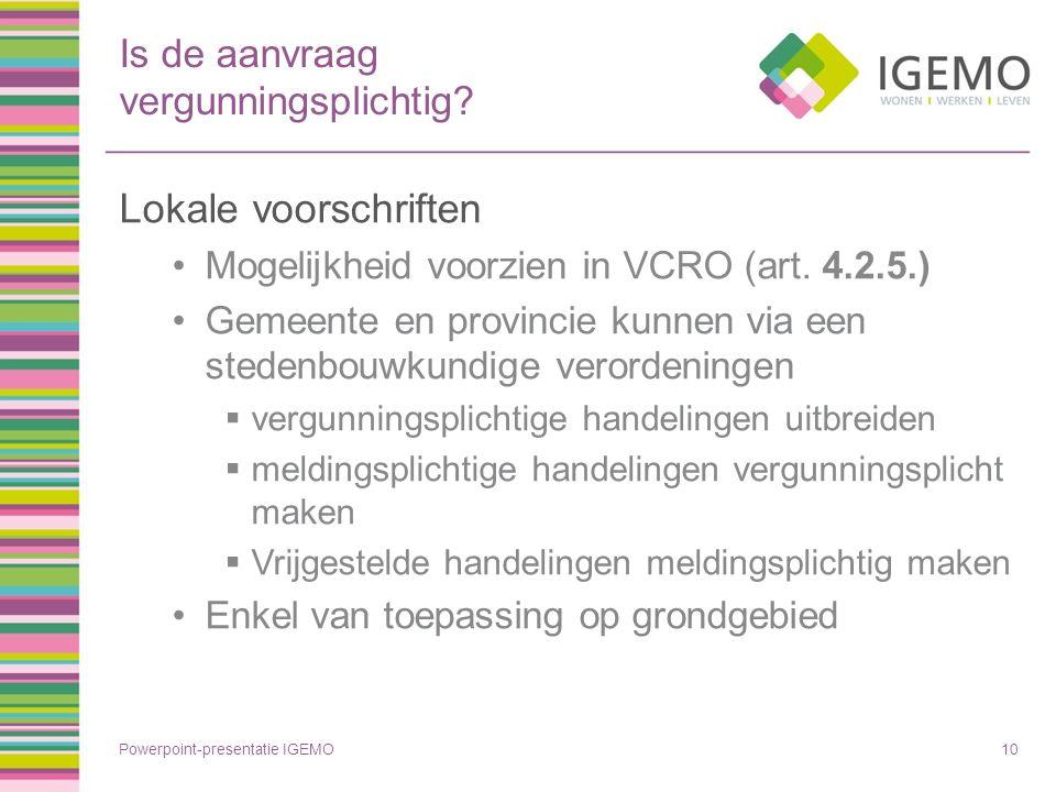 Is de aanvraag vergunningsplichtig? Lokale voorschriften Mogelijkheid voorzien in VCRO (art. 4.2.5.) Gemeente en provincie kunnen via een stedenbouwku