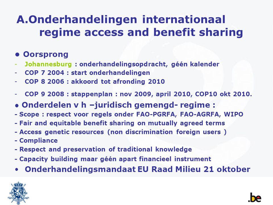 A.Onderhandelingen internationaal regime access and benefit sharing ● Oorsprong -Johannesburg : onderhandelingsopdracht, géén kalender -COP 7 2004 : start onderhandelingen -COP 8 2006 : akkoord tot afronding 2010 -COP 9 2008 : stappenplan : nov 2009, april 2010, COP10 okt 2010.