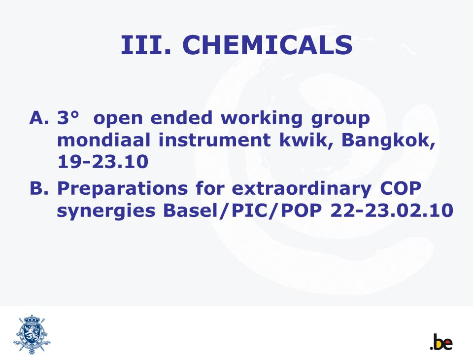III. CHEMICALS A.3° open ended working group mondiaal instrument kwik, Bangkok, 19-23.10 B.Preparations for extraordinary COP synergies Basel/PIC/POP