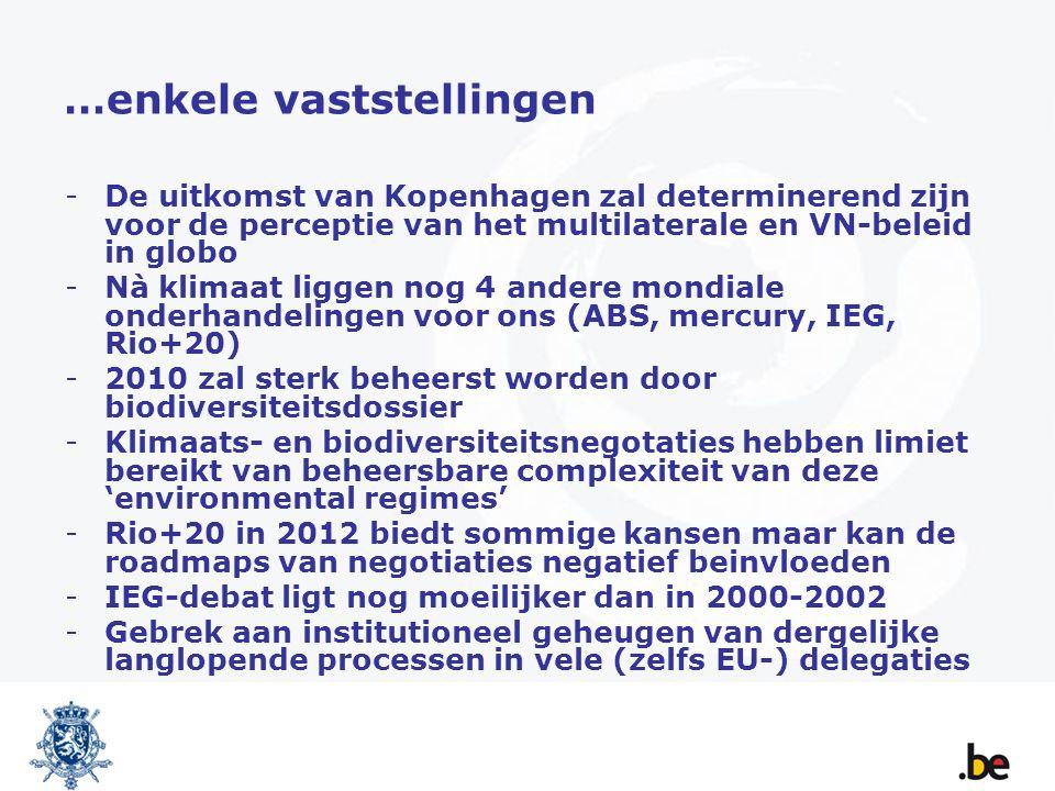 …enkele vaststellingen -De uitkomst van Kopenhagen zal determinerend zijn voor de perceptie van het multilaterale en VN-beleid in globo -Nà klimaat liggen nog 4 andere mondiale onderhandelingen voor ons (ABS, mercury, IEG, Rio+20) -2010 zal sterk beheerst worden door biodiversiteitsdossier -Klimaats- en biodiversiteitsnegotaties hebben limiet bereikt van beheersbare complexiteit van deze 'environmental regimes' -Rio+20 in 2012 biedt sommige kansen maar kan de roadmaps van negotiaties negatief beinvloeden -IEG-debat ligt nog moeilijker dan in 2000-2002 -Gebrek aan institutioneel geheugen van dergelijke langlopende processen in vele (zelfs EU-) delegaties