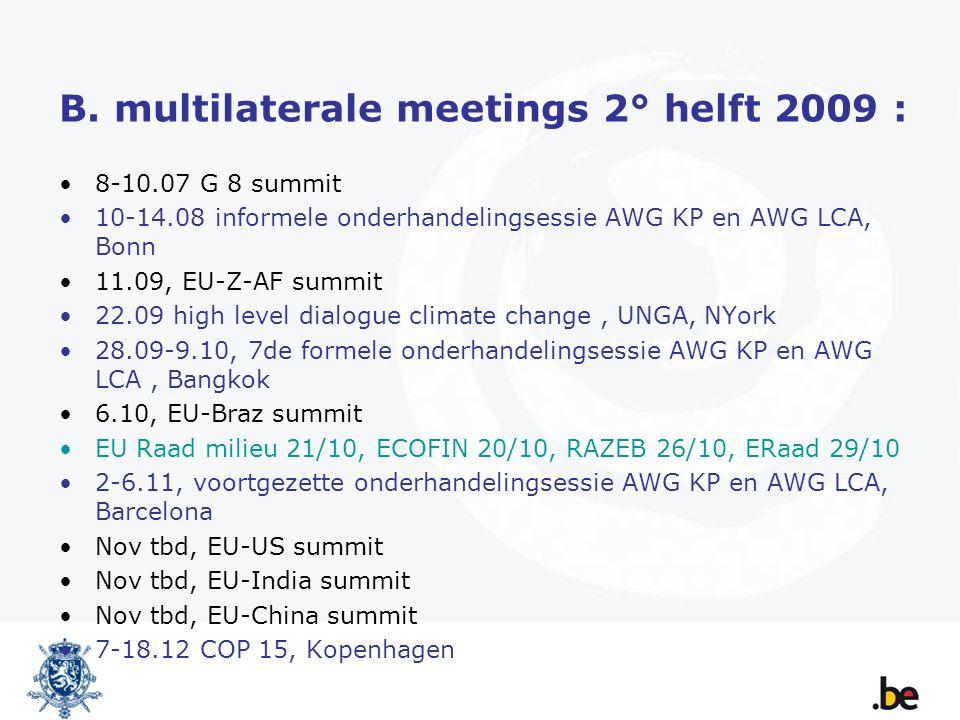 B. multilaterale meetings 2° helft 2009 : 8-10.07 G 8 summit 10-14.08 informele onderhandelingsessie AWG KP en AWG LCA, Bonn 11.09, EU-Z-AF summit 22.