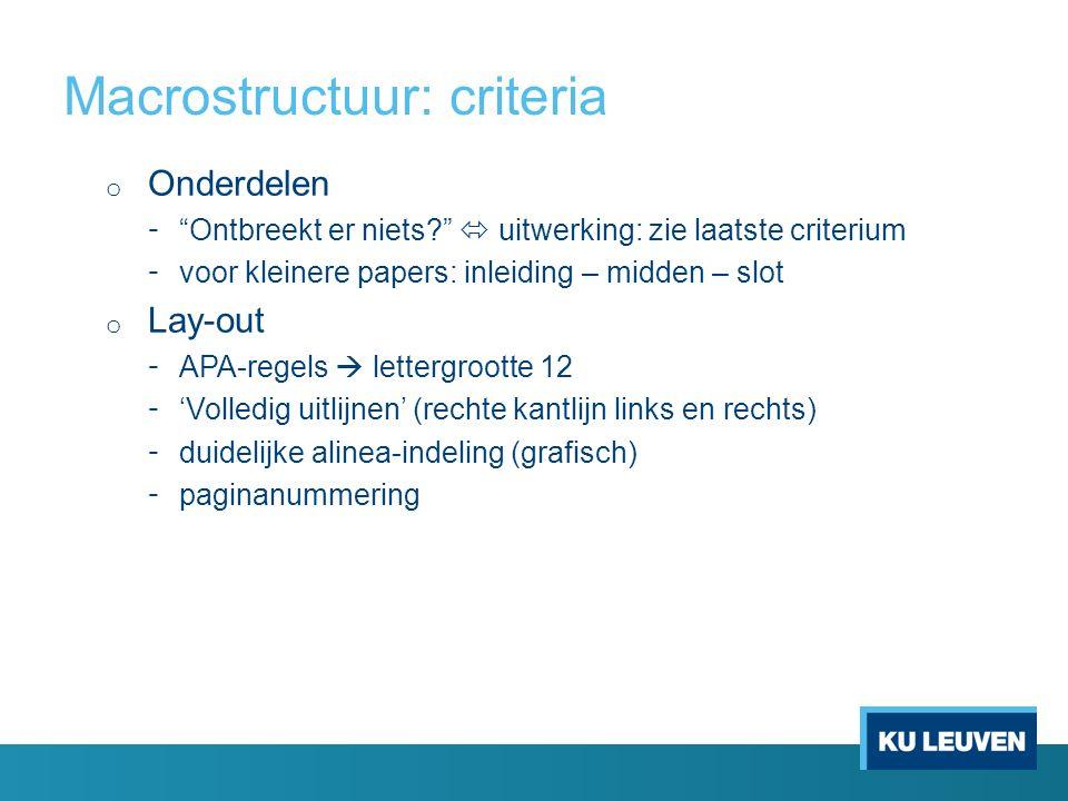Macrostructuur: criteria o Onderdelen - Ontbreekt er niets  uitwerking: zie laatste criterium - voor kleinere papers: inleiding – midden – slot o Lay-out - APA-regels  lettergrootte 12 - 'Volledig uitlijnen' (rechte kantlijn links en rechts) - duidelijke alinea-indeling (grafisch) - paginanummering
