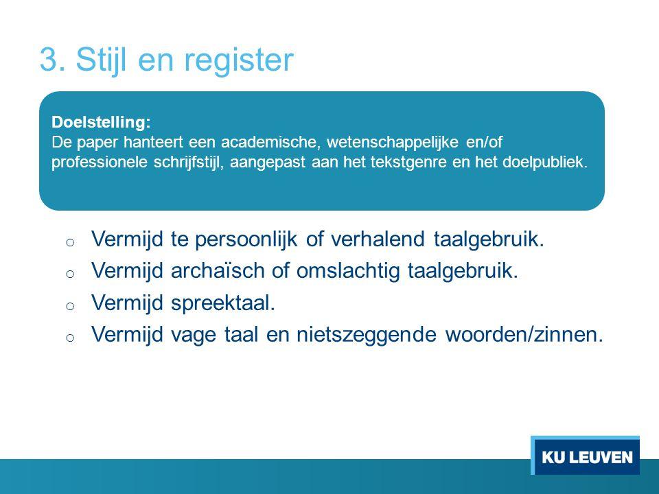 3. Stijl en register o Vermijd te persoonlijk of verhalend taalgebruik.