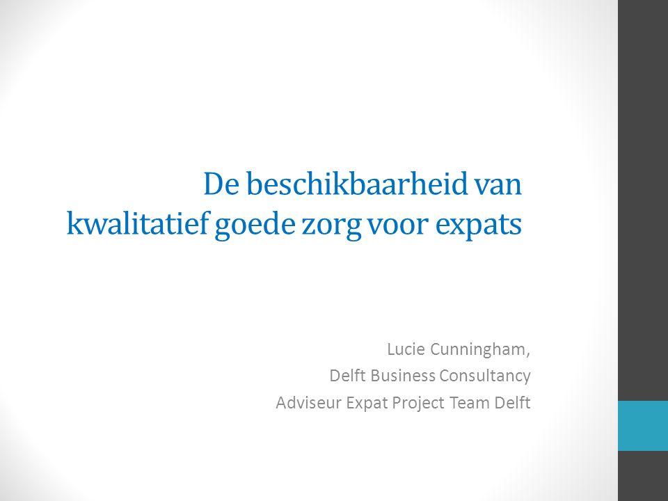 De beschikbaarheid van kwalitatief goede zorg voor expats Lucie Cunningham, Delft Business Consultancy Adviseur Expat Project Team Delft