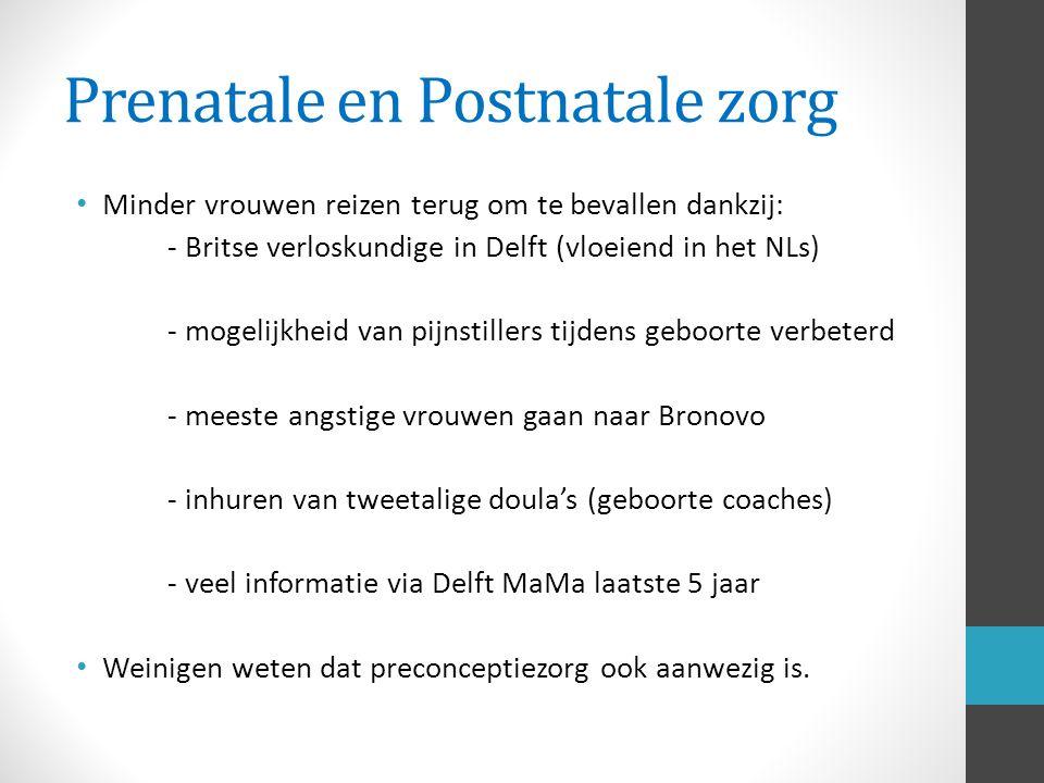 Prenatale en Postnatale zorg Minder vrouwen reizen terug om te bevallen dankzij: - Britse verloskundige in Delft (vloeiend in het NLs) - mogelijkheid van pijnstillers tijdens geboorte verbeterd - meeste angstige vrouwen gaan naar Bronovo - inhuren van tweetalige doula's (geboorte coaches) - veel informatie via Delft MaMa laatste 5 jaar Weinigen weten dat preconceptiezorg ook aanwezig is.