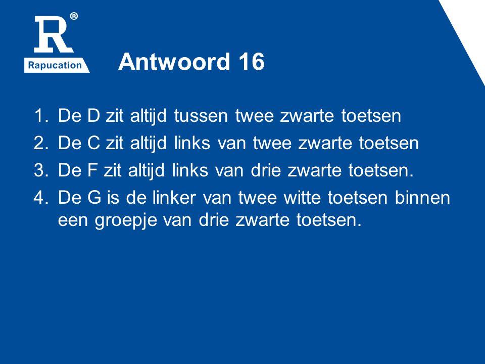 Antwoord 16 1.De D zit altijd tussen twee zwarte toetsen 2.