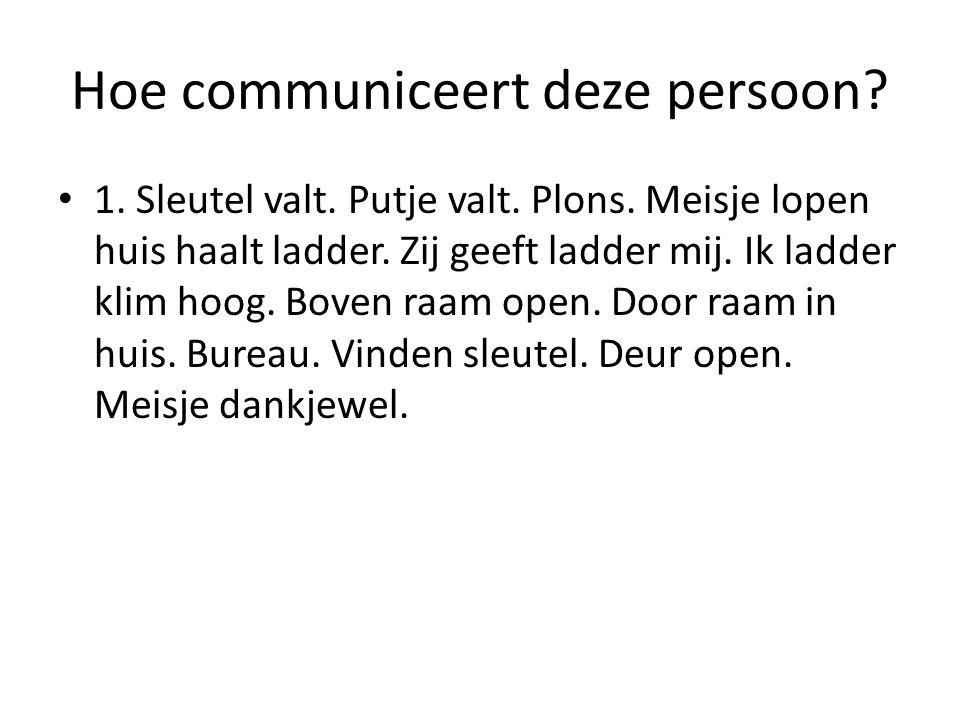 Hoe communiceert deze persoon. 1. Sleutel valt. Putje valt.